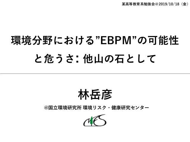 """環境分野における""""EBPM""""の可能性 と危うさ: 他⼭の⽯として 某⾼等教育系勉強会@2019/10/18(⾦) @国⽴環境研究所 環境リスク・健康研究センター 林岳彦"""