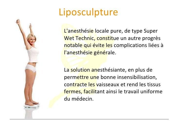 Liposculpture <ul><li>L'anesthésie locale pure, de type Super Wet Technic, constitue un autre progrès notable qui évite le...