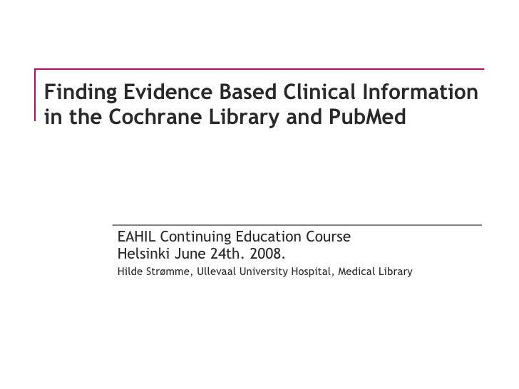 Finding Evidence Based Clinical Information in the Cochrane Library and PubMed EAHIL Continuing Education Course Helsinki ...