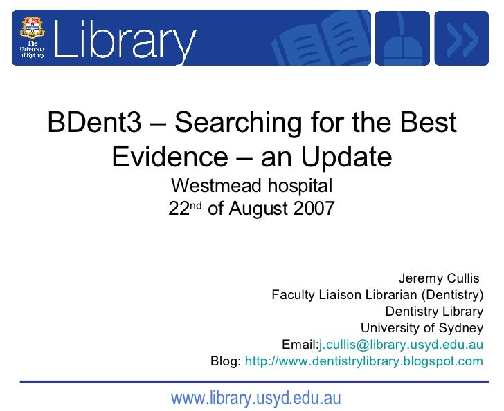 BDent3 – Searching for the Best Evidence – an Update Westmead hospital 22 nd  of August 2007 Jeremy Cullis  Faculty Liaiso...