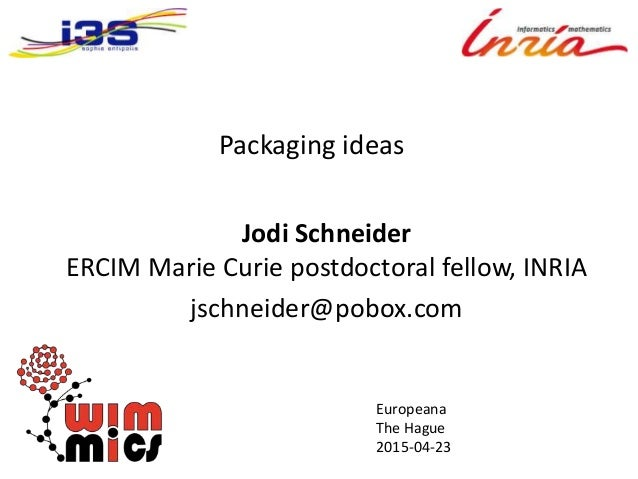 Packaging ideas Jodi Schneider ERCIM Marie Curie postdoctoral fellow, INRIA jschneider@pobox.com Europeana The Hague 2015-...