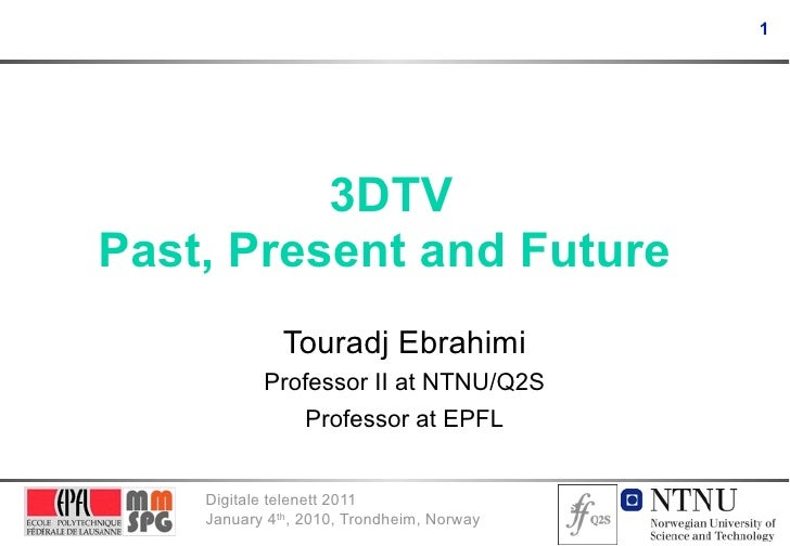 1          3DTVPast, Present and Future              Touradj Ebrahimi           Professor II at NTNU/Q2S              Prof...