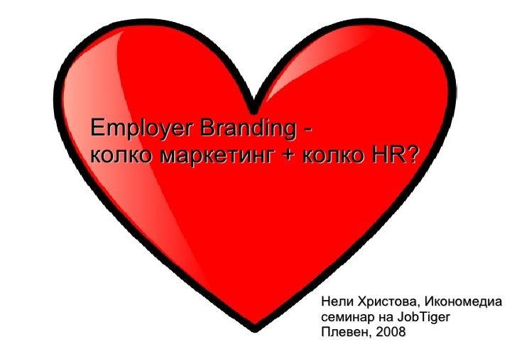Employer Branding - колко маркетинг + колко HR?                       Нели Христова, Икономедиа                   семинар ...
