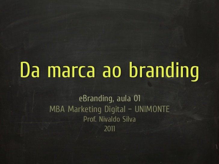 Da marca ao branding         eBranding, aula 01   MBA Marketing Digital – UNIMONTE            Prof. Nivaldo Silva         ...