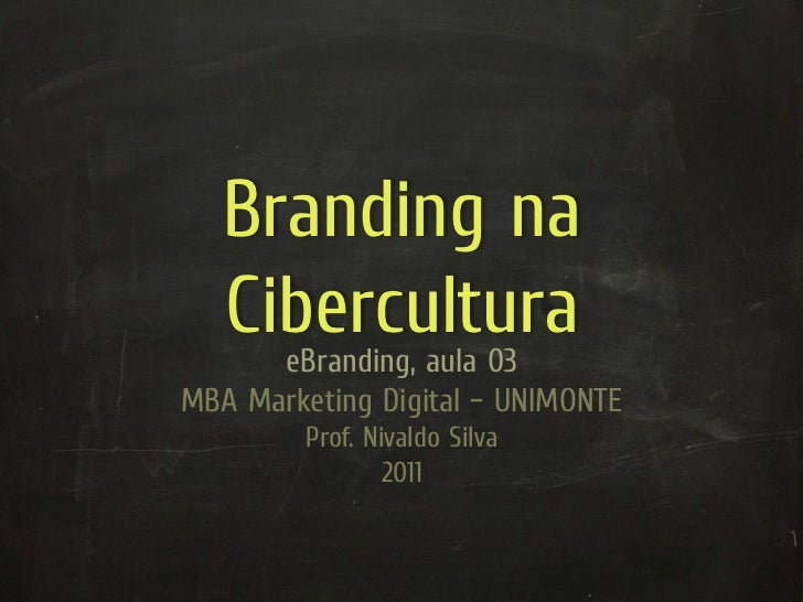 Branding na   Cibercultura      eBranding, aula 03MBA Marketing Digital – UNIMONTE         Prof. Nivaldo Silva            ...