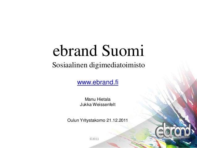 ebrand Suomi Sosiaalinen digimediatoimisto ©2011 www.ebrand.fi Manu Hietala Jukka Weissenfelt Oulun Yritystakomo 21.12.2011