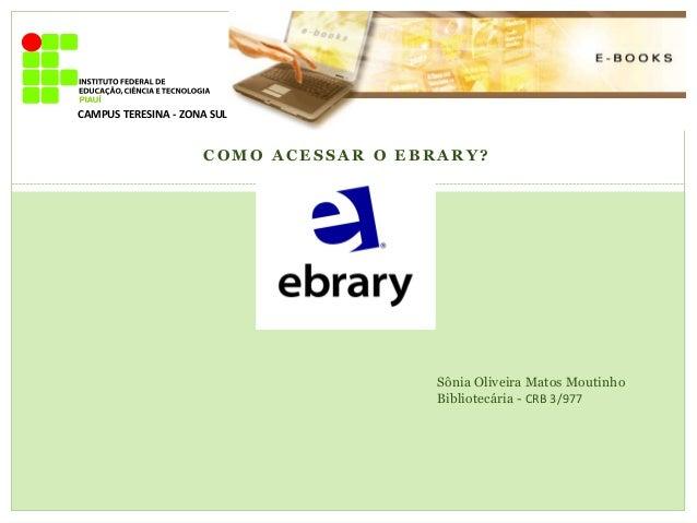 C O M O A C E S S A R O E B R A R Y ? CAMPUS TERESINA - ZONA SUL Sônia Oliveira Matos Moutinho Bibliotecária - CRB 3/977