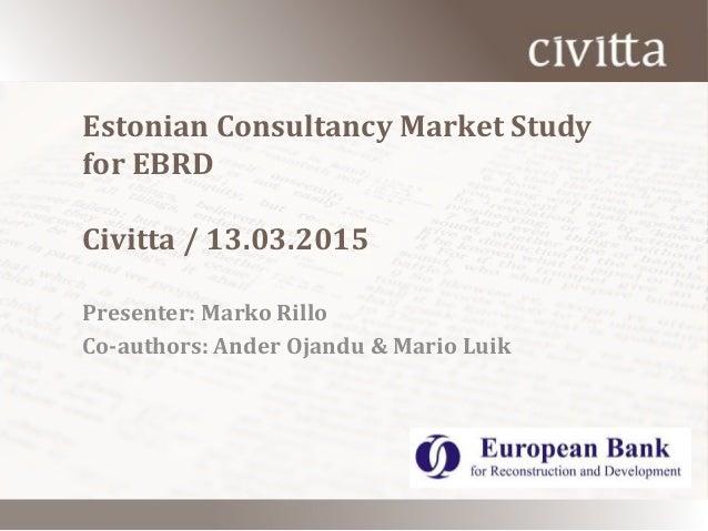 Estonian Consultancy Market Study for EBRD Civitta / 13.03.2015 Presenter: Marko Rillo Co-authors: Ander Ojandu & Mario Lu...