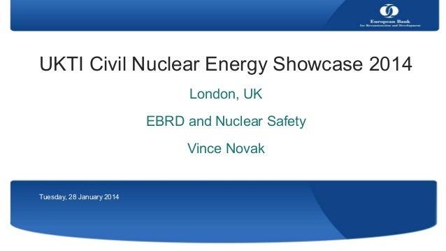 UKTI Civil Nuclear Energy Showcase 2014 London, UK EBRD and Nuclear Safety Vince Novak  Tuesday, 28 January 2014