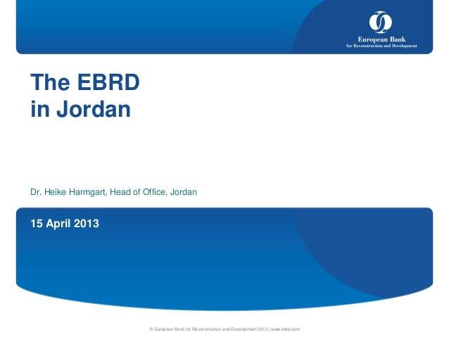 15 April 2013© European Bank for Reconstruction and Development 2012 | www.ebrd.comThe EBRDin JordanDr. Heike Harmgart, He...