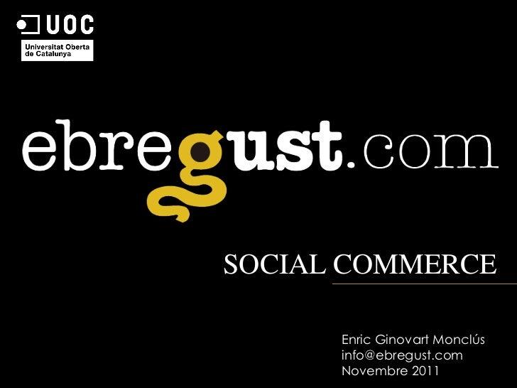 SOCIAL COMMERCE      Enric Ginovart Monclús      info@ebregust.com      Novembre 2011