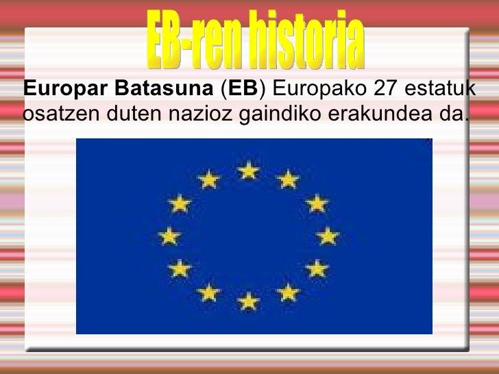 Europar Batasuna (EB) Europako 27 estatukosatzen duten nazioz gaindiko erakundea da.