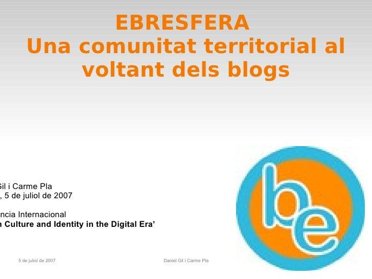 EBRESFERA  Una comunitat territorial al voltant dels blogs Daniel Gil i Carme Pla Londres, 5 de juliol de 2007 Conferència...