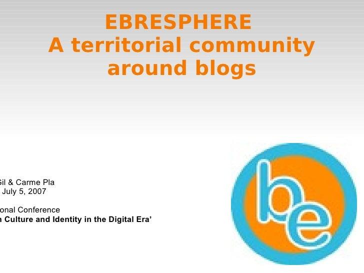 EBRESPHERE  A territorial community around blogs Daniel Gil & Carme Pla London, July 5, 2007 International Conference ' Ca...