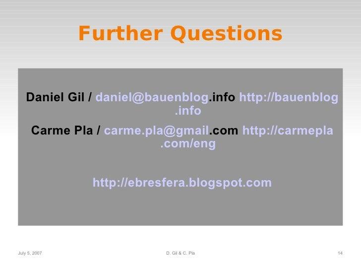 Further Questions <ul><li>Daniel Gil /  daniel @ bauenblog .info   http:// bauenblog .info </li></ul><ul><li>Carme Pla /  ...