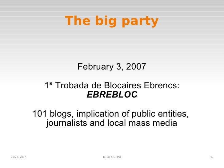 The big party February 3, 2007 1ª Trobada de Blocaires Ebrencs: EBREBLOC 101 blogs, implication of public entities,  journ...