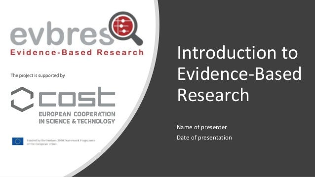 Introduction to Evidence-Based Research Name of presenter Date of presentation