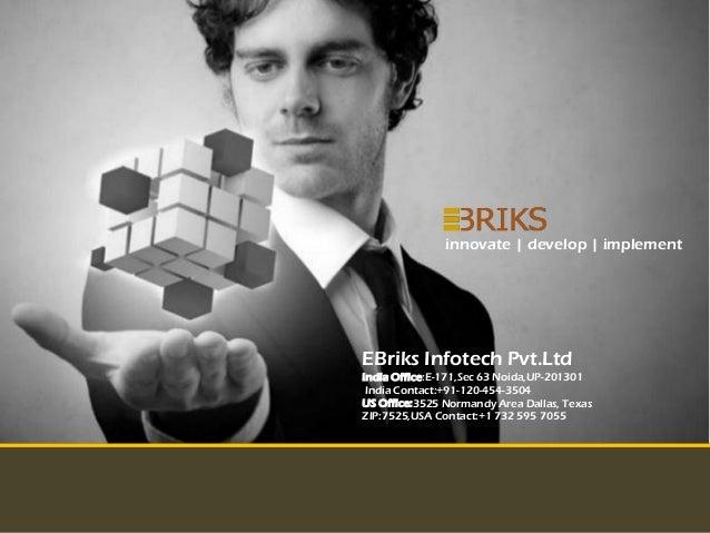 innovate | develop | implementEBriks Infotech Pvt.LtdIndia Office:E-171,Sec 63 Noida,UP-201301 India Contact:+91-120-454-3...