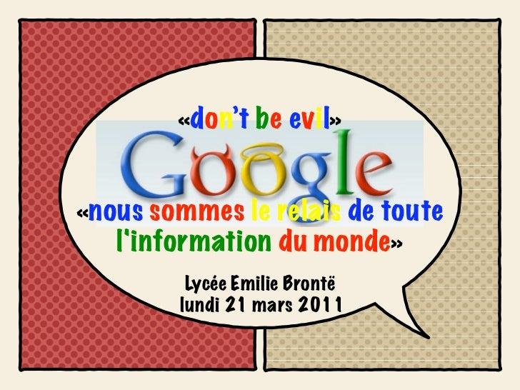 «don't be evil»«nous sommes le relais de toute   linformation du monde»         Lycée Emilie Brontë        lundi 21 mars 2...