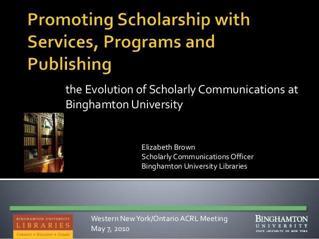 the Evolution of Scholarly Communications at Binghamton University Elizabeth Brown Scholarly Communications Officer Bingha...