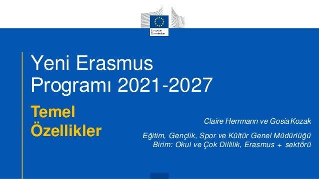 Yeni Erasmus Programı 2021-2027 Temel Özellikler Claire Herrmann ve GosiaKozak Eğitim, Gençlik, Spor ve Kültür Genel Müdür...