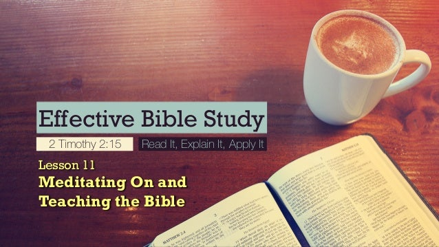 Effective Bible Study 2 Timothy 2:15 Read It, Explain It, Apply It Lesson 11 Meditating On and Teaching the Bible