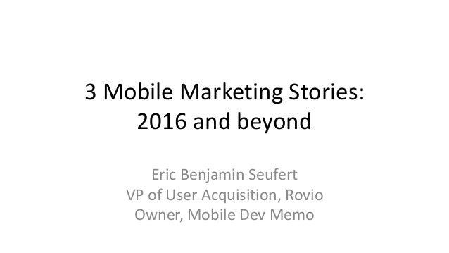 3 Mobile Marketing Stories: 2016 and beyond Eric Benjamin Seufert VP of User Acquisition, Rovio Owner, Mobile Dev Memo