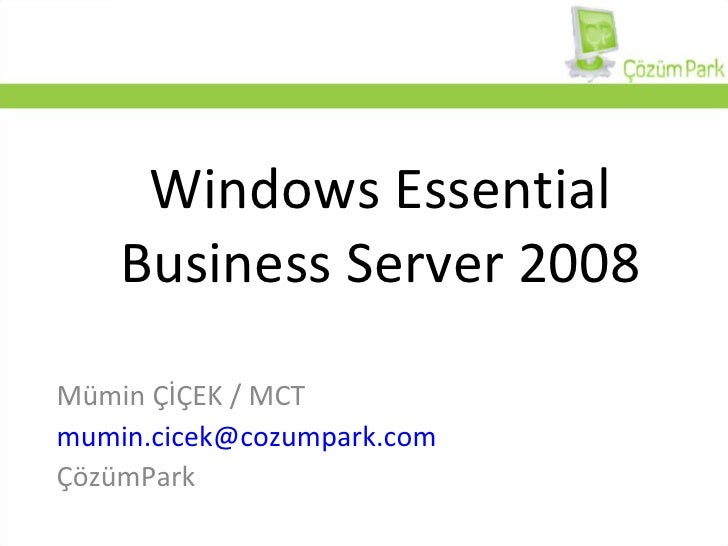 Windows Essential Business Server 2008 Mümin ÇİÇEK / MCT [email_address] ÇözümPark