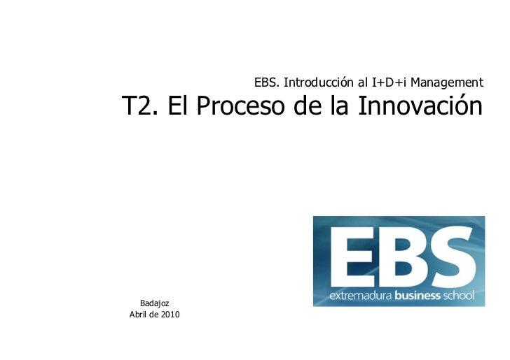 EBS. Introducción al I+D+i Management  T2. El Proceso de la Innovación       Badajoz Abril de 2010