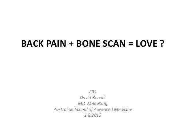 BACK PAIN + BONE SCAN = LOVE ? EBS David Bervini MD, MAdvSurg Australian School of Advanced Medicine 1.8.2013
