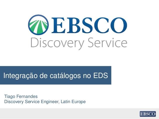 Integração de catálogos no EDS Tiago Fernandes Discovery Service Engineer, Latin Europe