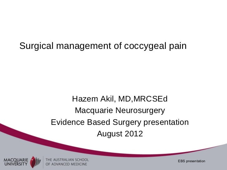 Surgical management of coccygeal pain           Hazem Akil, MD,MRCSEd            Macquarie Neurosurgery      Evidence Base...