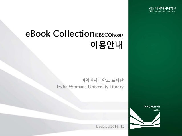 eBook Collection(EBSCOhost) 이용안내 이화여자대학교 도서관 Ewha Womans University Library Updated 2016. 12
