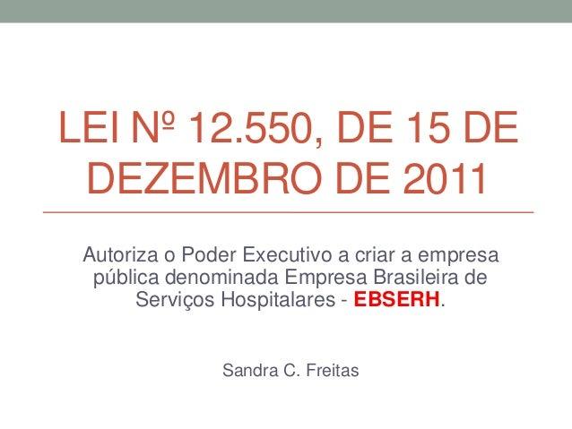 LEI Nº 12.550, DE 15 DE DEZEMBRO DE 2011 Autoriza o Poder Executivo a criar a empresa pública denominada Empresa Brasileir...