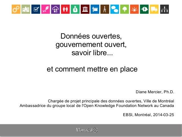 Données ouvertes, gouvernement ouvert, savoir libre... et comment mettre en place Diane Mercier, Ph.D. Chargée de projet p...
