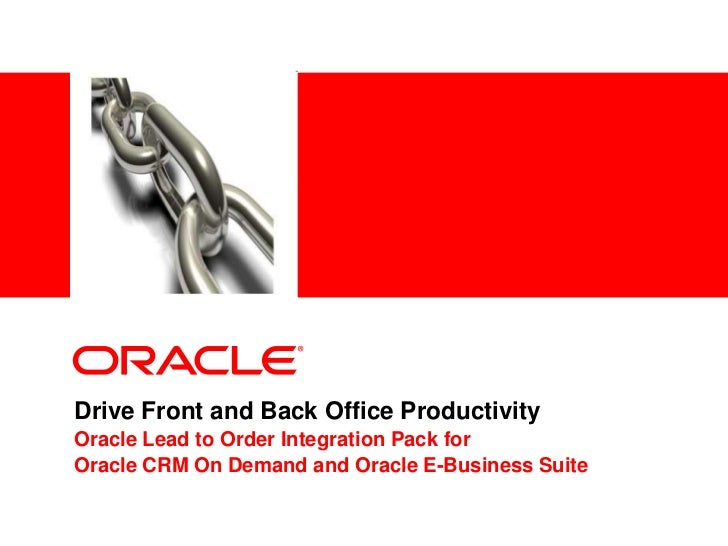Drive Front and Back Office Productivity<br />Oracle Lead to Order Integration Pack for <br />Oracle CRM On Demand and Ora...