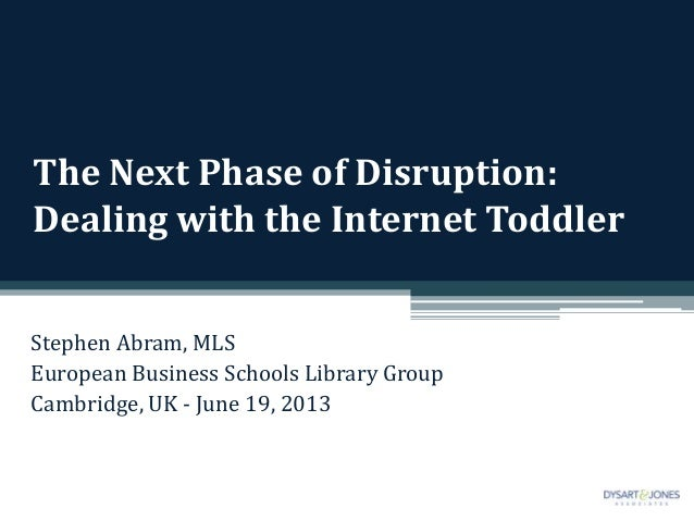 The Next Phase of Disruption:Dealing with the Internet ToddlerStephen Abram, MLSEuropean Business Schools Library GroupCam...