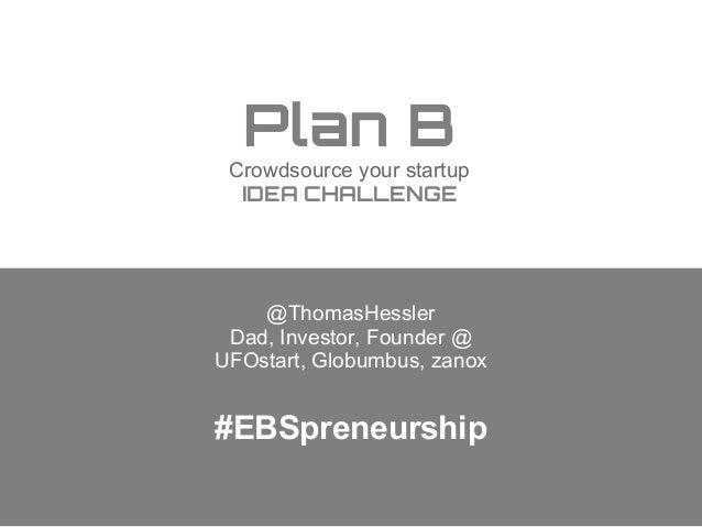 Plan B Crowdsource your startup IDEA CHALLENGE  @ThomasHessler Dad, Investor, Founder @ UFOstart, Globumbus, zanox  #EBSpr...