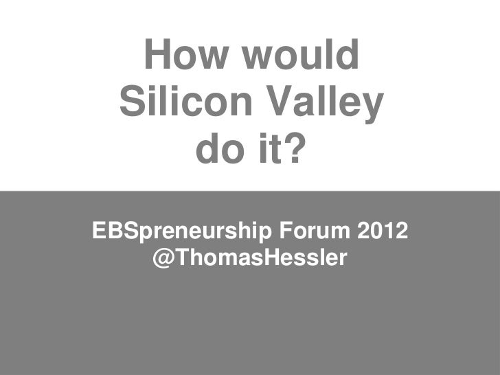 How would  Silicon Valley       do it?EBSpreneurship Forum 2012    @ThomasHessler