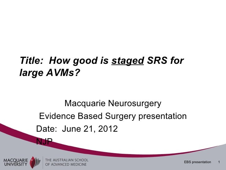 Title: How good is staged SRS forlarge AVMs?          Macquarie Neurosurgery   Evidence Based Surgery presentation   Date:...