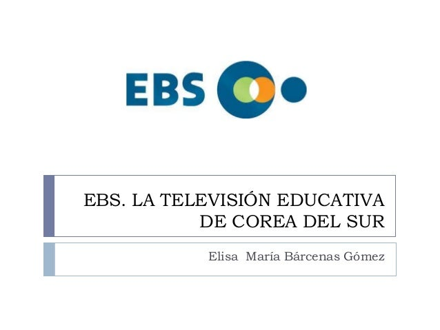 EBS. LA TELEVISIÓN EDUCATIVA DE COREA DEL SUR Elisa María Bárcenas Gómez