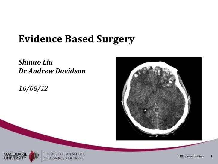 Evidence Based SurgeryShinuo LiuDr Andrew Davidson16/08/12                         EBS presentation   1
