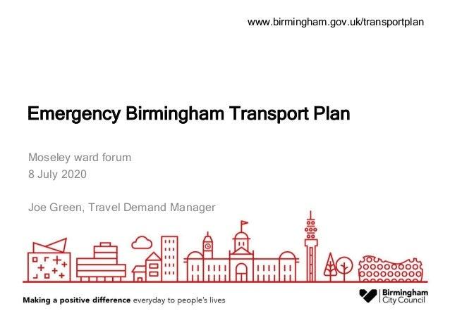www.birmingham.gov.uk/transportplan Emergency Birmingham Transport Plan Moseley ward forum 8 July 2020 Joe Green, Travel D...