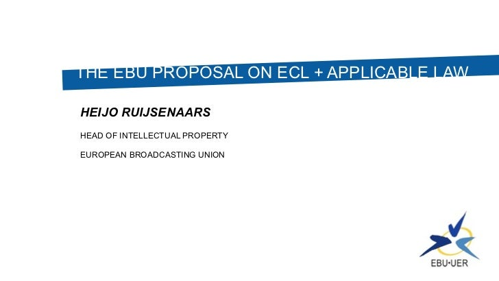 THE EBU PROPOSAL ON ECL + APPLICABLE LAWHEIJO RUIJSENAARSHEAD OF INTELLECTUAL PROPERTYEUROPEAN BROADCASTING UNION