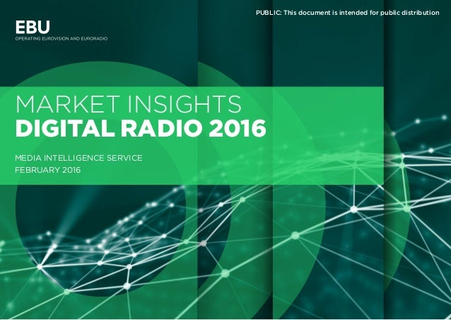 MARKET INSIGHTS DIGITAL RADIO 2016 MEDIA INTELLIGENCE SERVICE FEBRUARY 2016 PUBLIC: This document is intended for public d...