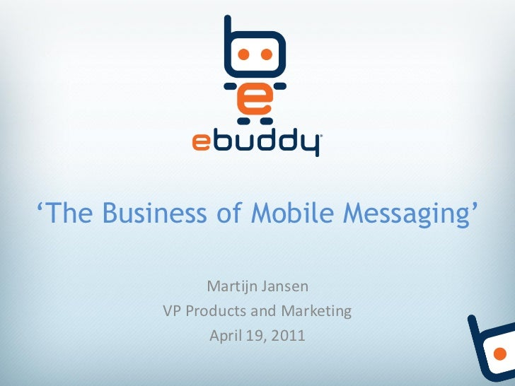 'The Business of Mobile Messaging'               Martijn Jansen         VP Products and Marketing               April 19, ...
