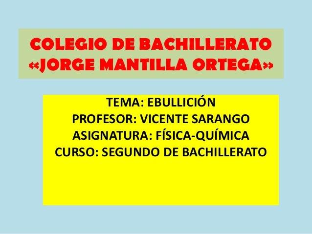 COLEGIO DE BACHILLERATO«JORGE MANTILLA ORTEGA»          TEMA: EBULLICIÓN    PROFESOR: VICENTE SARANGO    ASIGNATURA: FÍSIC...