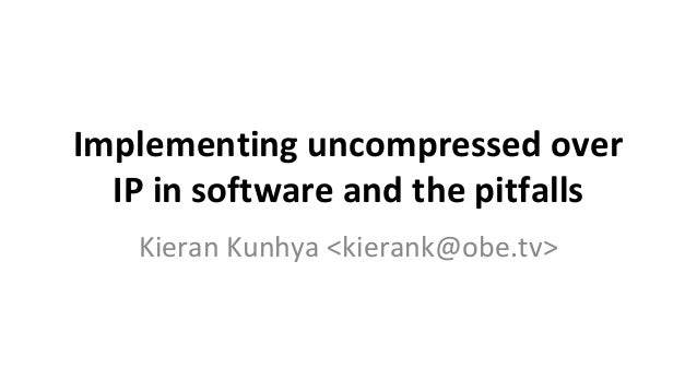 Implementing uncompressed over IP in software and the pitfalls Kieran Kunhya <kierank@obe.tv>