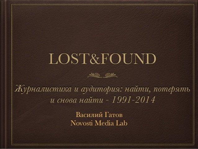 LOST&FOUND Журналистика и аудитория: найти, потерять и снова найти - 1991-2014 Василий Гатов Novosti Media Lab