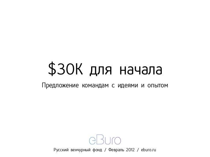 $30K для началаПредложение командам с идеями и опытом   Русский венчурный фонд / Февраль 2012 / eburo.ru